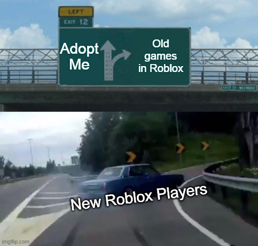 Adopt Me Old games in Roblox New Roblox Players | image tagged in memes,left exit 12 off ramp | made w/ Imgflip meme maker