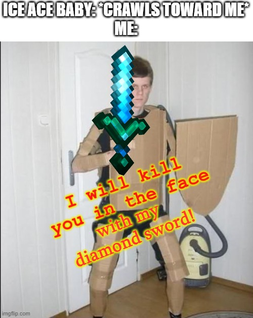 I don't even want him to get near me |  ICE ACE BABY: *CRAWLS TOWARD ME* ME:; with my diamond sword! | image tagged in i will kill you in the face | made w/ Imgflip meme maker