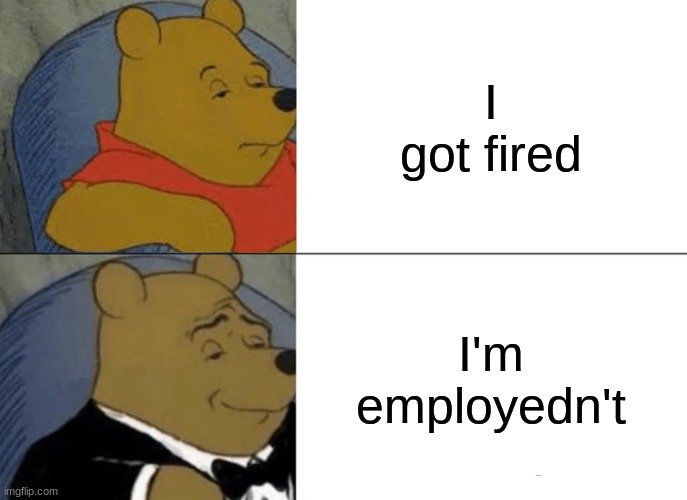 ... |  I got fired; I'm employedn't | image tagged in memes,tuxedo winnie the pooh | made w/ Imgflip meme maker