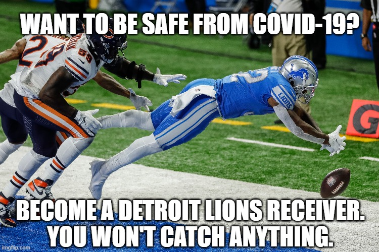 Safety From COVID-19! |  WANT TO BE SAFE FROM COVID-19? BECOME A DETROIT LIONS RECEIVER. YOU WON'T CATCH ANYTHING. | image tagged in detroit lions,covid,covid-19,immunity,football,receiver | made w/ Imgflip meme maker