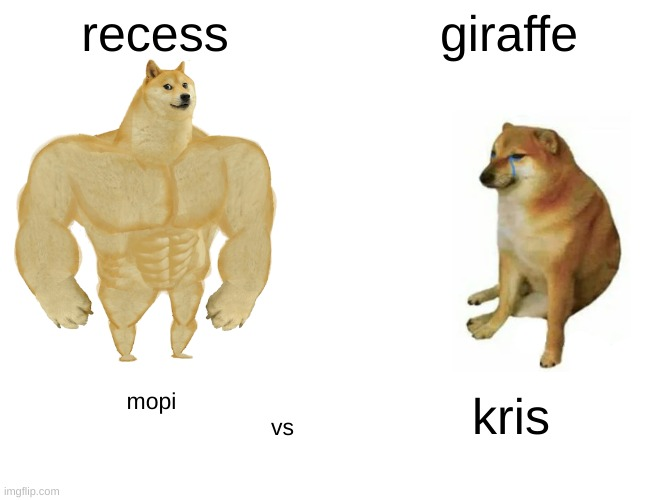 lol if u know, you know |  recess; giraffe; mopi                                                          vs; kris | image tagged in memes,buff doge vs cheems | made w/ Imgflip meme maker