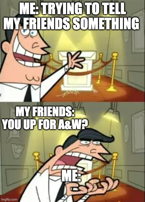 Trying to show my friends somthin |  ME: TRYING TO TELL MY FRIENDS SOMETHING; MY FRIENDS: YOU UP FOR A&W? ME: | image tagged in memes,this is where i'd put my trophy if i had one | made w/ Imgflip meme maker
