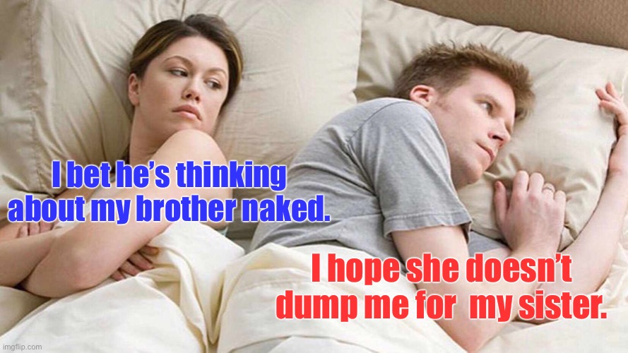 The last straight couple in San Francisco breaks up |  I bet he's thinking about my brother naked. I hope she doesn't dump me for  my sister. | image tagged in memes,i bet he's thinking about other women,gay,other men,other women | made w/ Imgflip meme maker