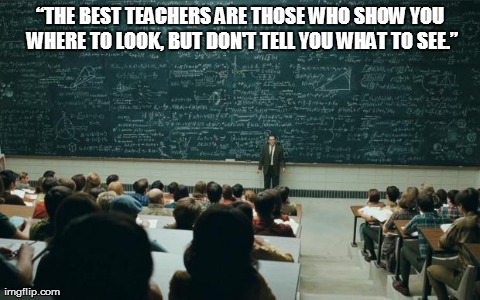 """THE BEST TEACHERS ARE THOSE WHO SHOW YOU WHERE TO LOOK, BUT DON'T TELL YOU WHAT TO SEE."" 