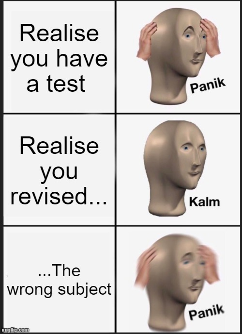 Panik Kalm Panik Meme |  Realise you have a test; Realise you revised... ...The wrong subject | image tagged in memes,panik kalm panik | made w/ Imgflip meme maker