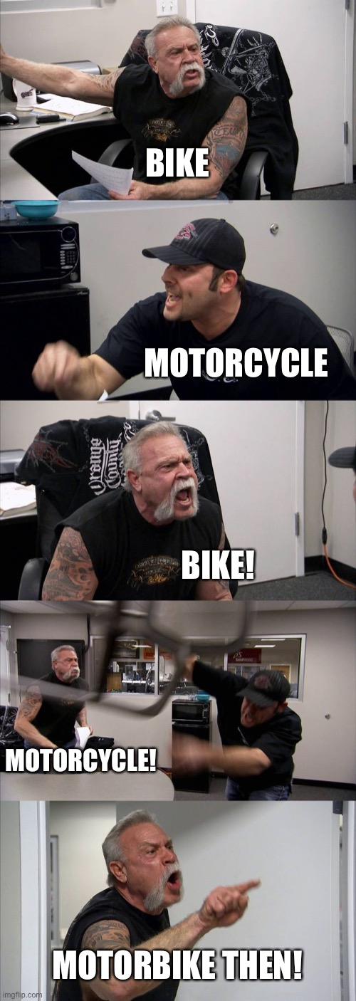 American Chopper Argument |  BIKE; MOTORCYCLE; BIKE! MOTORCYCLE! MOTORBIKE THEN! | image tagged in memes,american chopper argument,stupid people | made w/ Imgflip meme maker