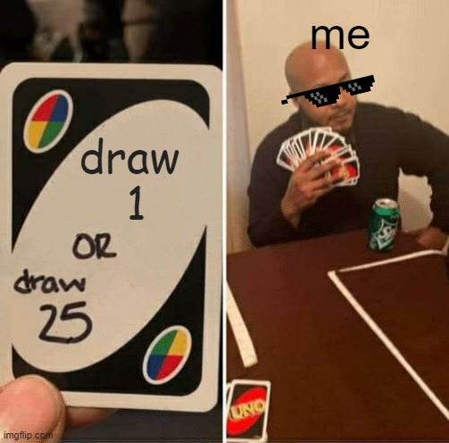 UNO Draw 25 Cards |  me; draw  1 | image tagged in memes,uno draw 25 cards | made w/ Imgflip meme maker