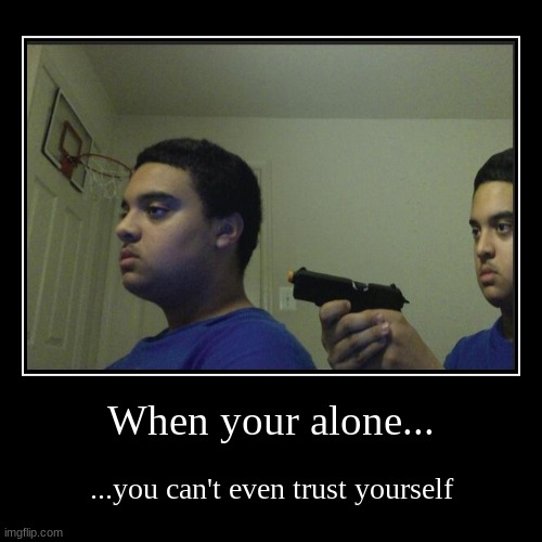 When your alone... | ...you can't even trust yourself | image tagged in funny,demotivationals | made w/ Imgflip demotivational maker