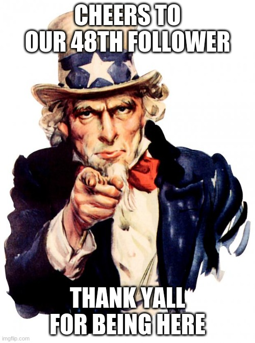 Uncle Sam |  CHEERS TO OUR 48TH FOLLOWER; THANK YALL FOR BEING HERE | image tagged in memes,uncle sam | made w/ Imgflip meme maker