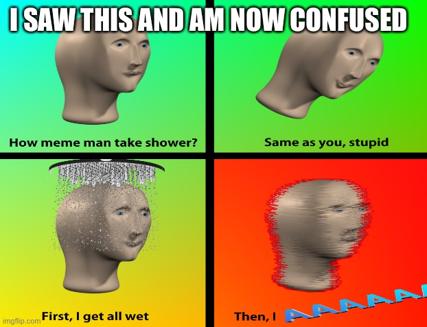 Aaaaa |  I SAW THIS AND AM NOW CONFUSED | image tagged in meme man | made w/ Imgflip meme maker