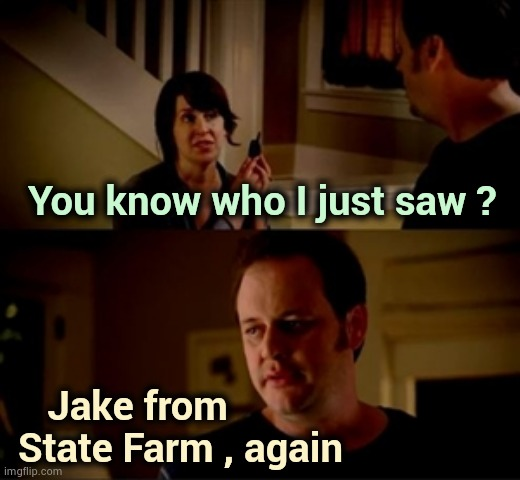 Am I the only one around here . . . |  You know who I just saw ? Jake from  State Farm , again | image tagged in jake from state farm,commercials,too damn high,over and over again,too many,insurance | made w/ Imgflip meme maker
