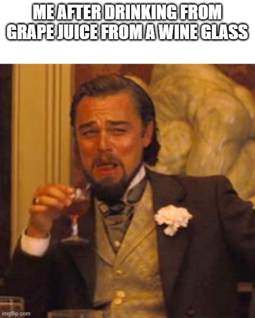 Ah yes, wien |  ME AFTER DRINKING FROM GRAPE JUICE FROM A WINE GLASS | image tagged in memes,laughing leo,grapes,wine | made w/ Imgflip meme maker