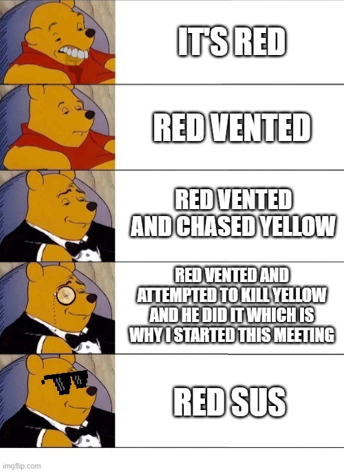 Red sus |  IT'S RED; RED VENTED; RED VENTED AND CHASED YELLOW; RED VENTED AND ATTEMPTED TO KILL YELLOW AND HE DID IT WHICH IS WHY I STARTED THIS MEETING; RED SUS | image tagged in tuxedo winnie the pooh,among us,red sus | made w/ Imgflip meme maker