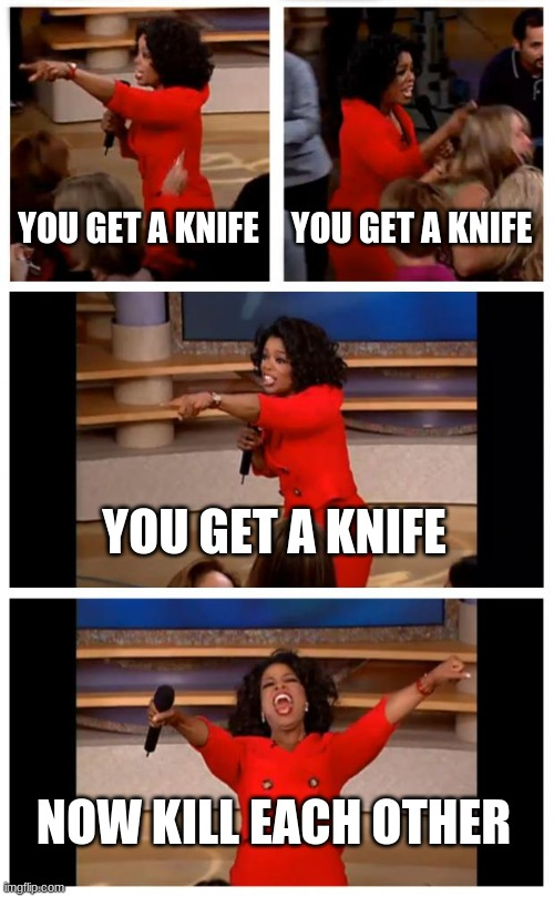 Oprah You Get A Car Everybody Gets A Car |  YOU GET A KNIFE; YOU GET A KNIFE; YOU GET A KNIFE; NOW KILL EACH OTHER | image tagged in memes,oprah you get a car everybody gets a car | made w/ Imgflip meme maker