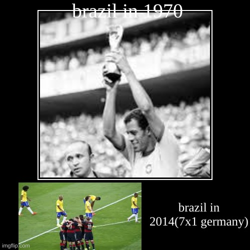 brazil in 1970 | brazil in 2014(7x1 germany) | image tagged in funny,demotivationals | made w/ Imgflip demotivational maker
