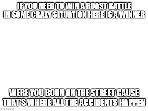 The best comeback |  IF YOU NEED TO WIN A ROAST BATTLE IN SOME CRAZY SITUATION HERE IS A WINNER; WERE YOU BORN ON THE STREET CAUSE THAT'S WHERE ALL THE ACCIDENTS HAPPEN | image tagged in blank white template | made w/ Imgflip meme maker