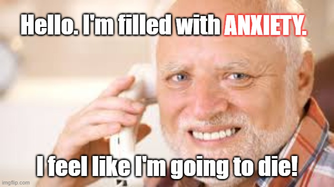 Filled with Anxiety - I've got the collywobbles - It's a word...look it up |  ANXIETY. Hello. I'm filled with; I feel like I'm going to die! | image tagged in anxiety,anxious,nervous,scared,worried,stress | made w/ Imgflip meme maker