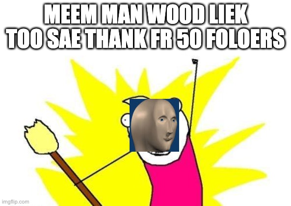 X All The Y |  MEEM MAN WOOD LIEK TOO SAE THANK FR 50 FOLOERS | image tagged in memes,x all the y | made w/ Imgflip meme maker