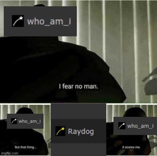 is this true? IDK! | image tagged in tf2 heavy i fear no man,meme war | made w/ Imgflip meme maker