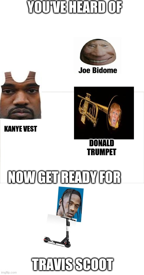 lol |  YOU'VE HEARD OF; KANYE VEST; DONALD TRUMPET; NOW GET READY FOR; TRAVIS SCOOT | image tagged in travis scott | made w/ Imgflip meme maker