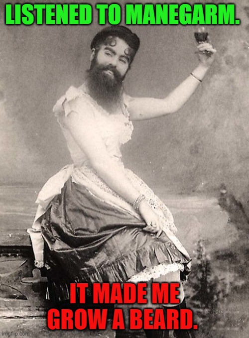 So there IS a metal stream! |  LISTENED TO MANEGARM. IT MADE ME GROW A BEARD. | image tagged in bearded lady,nixieknox | made w/ Imgflip meme maker