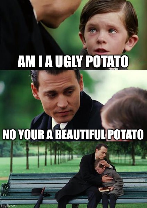 Finding Neverland |  AM I A UGLY POTATO; NO YOUR A BEAUTIFUL POTATO | image tagged in memes,finding neverland | made w/ Imgflip meme maker