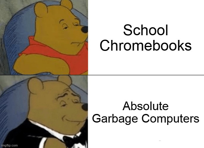 i m s o b o r e d |  School Chromebooks; Absolute Garbage Computers | image tagged in memes,tuxedo winnie the pooh,school,chromebook | made w/ Imgflip meme maker