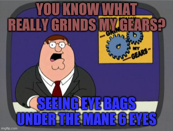 you know what really grinds my gears |  YOU KNOW WHAT REALLY GRINDS MY GEARS? SEEING EYE BAGS UNDER THE MANE 6 EYES | image tagged in you know what really grinds my gears,mlp fim,family guy,mylittlepony,mlp meme,memes | made w/ Imgflip meme maker