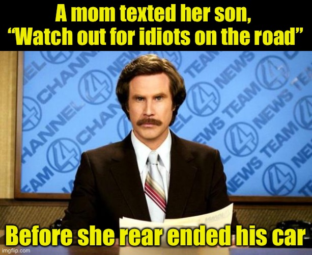 "Breaking news |  A mom texted her son,  ""Watch out for idiots on the road""; Before she rear ended his car 