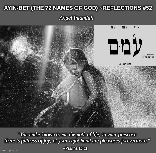 "Guardian Angel Imamiah |  AYIN-BET (THE 72 NAMES OF GOD) ~REFLECTIONS #52; Angel Imamiah; ""You make known to me the path of life; in your presence there is fullness of joy; at your right hand are pleasures forevermore.""; ~Psalms 16:11 
