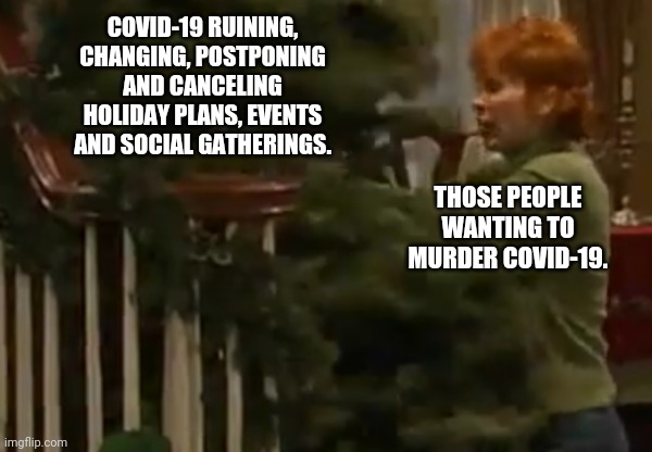 Reba Torturing the Christmas Tree |  COVID-19 RUINING, CHANGING, POSTPONING AND CANCELING HOLIDAY PLANS, EVENTS AND SOCIAL GATHERINGS. THOSE PEOPLE WANTING TO MURDER COVID-19. | image tagged in covid-19,christmas tree,reba mcentire | made w/ Imgflip meme maker
