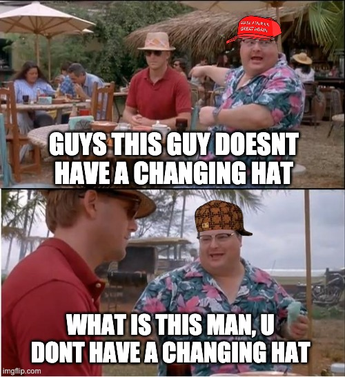 changing hat |  GUYS THIS GUY DOESNT HAVE A CHANGING HAT; WHAT IS THIS MAN, U DONT HAVE A CHANGING HAT | image tagged in memes,see nobody cares,change | made w/ Imgflip meme maker