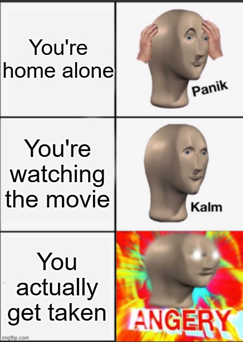 I dunno if this is true or not. |  You're home alone; You're watching the movie; You actually get taken | image tagged in panik kalm angery | made w/ Imgflip meme maker