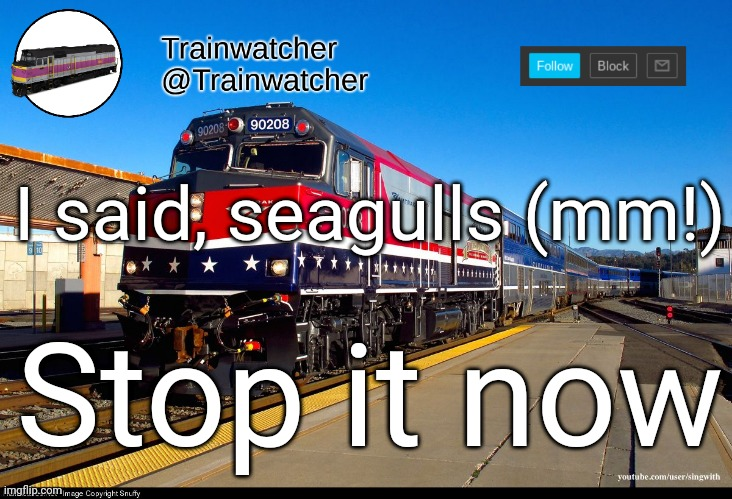 Trainwatcher Announcement 4 |  I said, seagulls (mm!); Stop it now | image tagged in trainwatcher announcement 4 | made w/ Imgflip meme maker