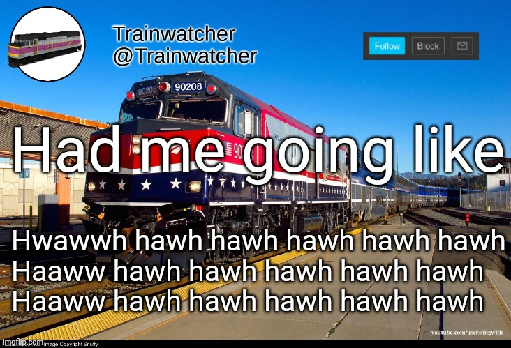 Trainwatcher Announcement 4 |  Had me going like; Hwawwh hawh hawh hawh hawh hawh Haaww hawh hawh hawh hawh hawh Haaww hawh hawh hawh hawh hawh | image tagged in trainwatcher announcement 4 | made w/ Imgflip meme maker