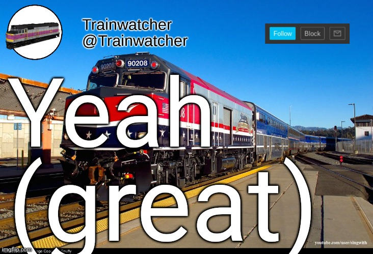 Trainwatcher Announcement 4 |  Yeah; (great) | image tagged in trainwatcher announcement 4 | made w/ Imgflip meme maker