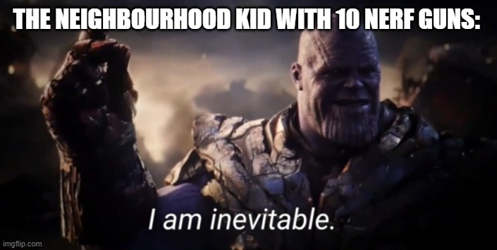 I am inevitable | THE NEIGHBOURHOOD KID WITH 10 NERF GUNS: | image tagged in i am inevitable | made w/ Imgflip meme maker