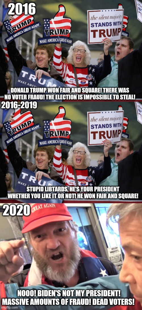 2016; DONALD TRUMP WON FAIR AND SQUARE! THERE WAS NO VOTER FRAUD! THE ELECTION IS IMPOSSIBLE TO STEAL! 2016-2019; 2020; STUPID LIBTARDS, HE'S YOUR PRESIDENT WHETHER YOU LIKE IT OR NOT! HE WON FAIR AND SQUARE! NOOO! BIDEN'S NOT MY PRESIDENT! MASSIVE AMOUNTS OF FRAUD! DEAD VOTERS! | image tagged in trump supporter,angry trump supporter | made w/ Imgflip meme maker