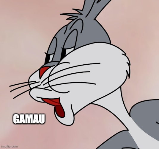GAMAU | image tagged in bugs bunny no meme hd reconstruction | made w/ Imgflip meme maker