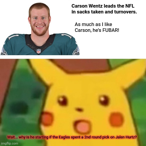 Why is Carson Wentz on the field? |  Carson Wentz leads the NFL in sacks taken and turnovers. As much as I like Carson, he's FUBAR! Wait... why is he starting if the Eagles spent a 2nd round pick on Jalen Hurtz? | image tagged in memes,surprised pikachu,nfl football,philadelphia eagles,carson wentz,bench him already | made w/ Imgflip meme maker