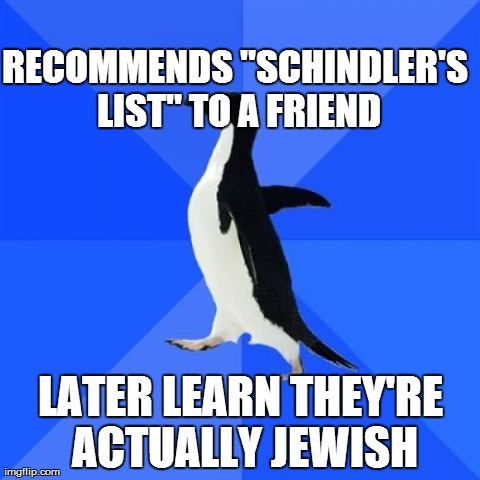 "Just happened the other day... | RECOMMENDS ""SCHINDLER'S LIST"" TO A FRIEND LATER LEARN THEY'RE ACTUALLY JEWISH 