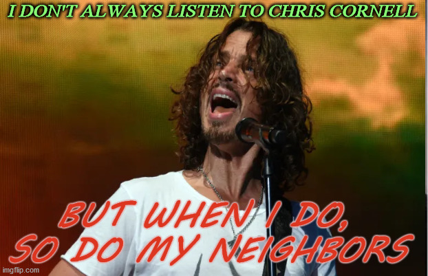 Rock on Chris!! |  I DON'T ALWAYS LISTEN TO CHRIS CORNELL; BUT WHEN I DO,  SO DO MY NEIGHBORS | image tagged in chris cornell,music,loud,neighbors,singer,legend | made w/ Imgflip meme maker