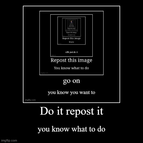 repost it [= | Do it repost it | you know what to do | image tagged in funny,demotivationals | made w/ Imgflip demotivational maker