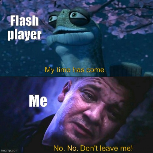 Flash Player |  Flash player; My time has come. Me; No.       Don't leave me! | image tagged in let me go no,my time has come,master oogway,avengers memegame,adobe flash | made w/ Imgflip meme maker