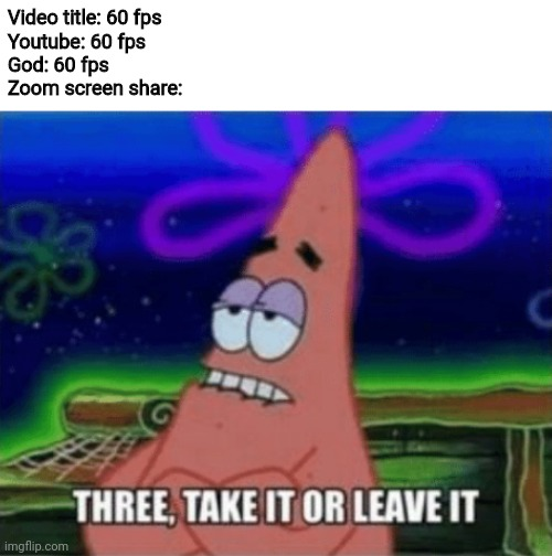Three, Take it or leave it |  Video title: 60 fps Youtube: 60 fps God: 60 fps Zoom screen share: | image tagged in three take it or leave it,zoom,memes,funny | made w/ Imgflip meme maker