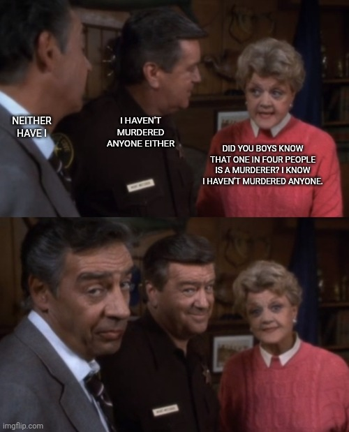 Mrs. Fletcher teaches |  NEITHER HAVE I; I HAVEN'T MURDERED ANYONE EITHER; DID YOU BOYS KNOW THAT ONE IN FOUR PEOPLE IS A MURDERER? I KNOW I HAVEN'T MURDERED ANYONE. | image tagged in mrs fletcher teaches,murder she wrote,jessica fletcher,funny,murderer | made w/ Imgflip meme maker
