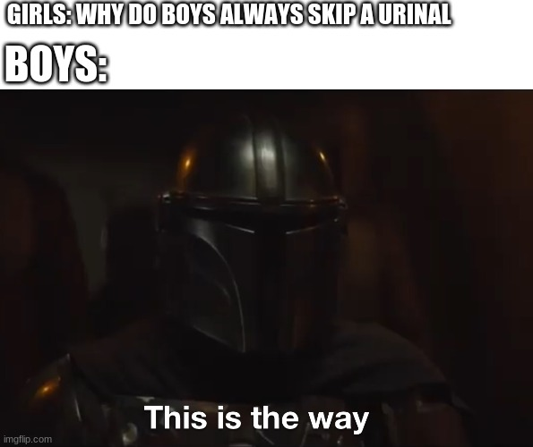This is the way |  GIRLS: WHY DO BOYS ALWAYS SKIP A URINAL; BOYS: | image tagged in this is the way | made w/ Imgflip meme maker