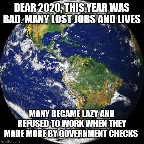 2020 the year of changes |  DEAR 2020, THIS YEAR WAS BAD. MANY LOST JOBS AND LIVES; MANY BECAME LAZY AND REFUSED TO WORK WHEN THEY MADE MORE BY GOVERNMENT CHECKS | image tagged in 2020,covid-19,lazy,change,government,biblical | made w/ Imgflip meme maker
