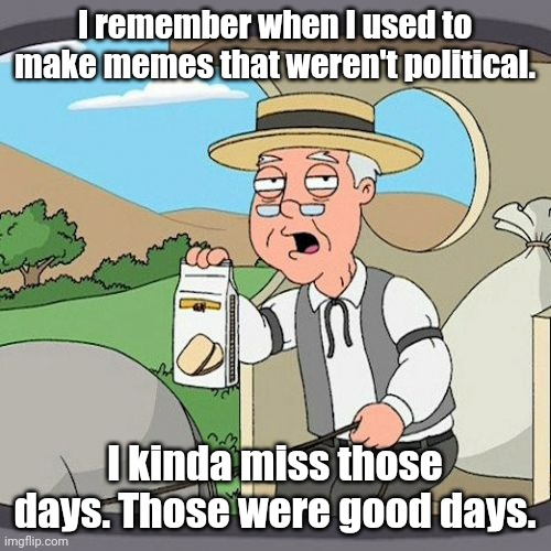 <sigh> Growing nostalgia for the way things used to be. |  I remember when I used to make memes that weren't political. I kinda miss those days. Those were good days. | image tagged in memes,pepperidge farm remembers | made w/ Imgflip meme maker