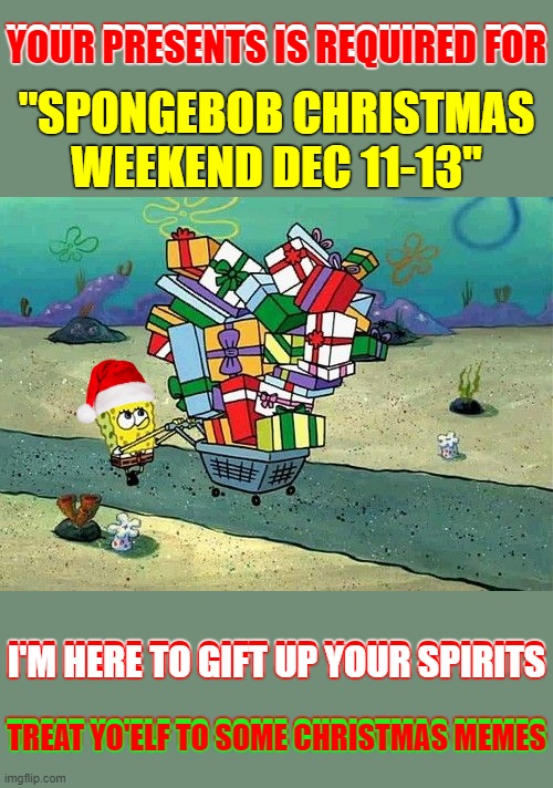 "Let's wrap it up. (Spongebob Christmas Weekend Dec 11-13 a Kraziness_all_the_way, EGOS, MeMe_BOMB1, 44colt & TD1437 event) |  YOUR PRESENTS IS REQUIRED FOR; YOUR PRESENTS IS REQUIRED FOR; ""SPONGEBOB CHRISTMAS WEEKEND DEC 11-13""; I'M HERE TO GIFT UP YOUR SPIRITS; I'M HERE TO GIFT UP YOUR SPIRITS; TREAT YO'ELF TO SOME CHRISTMAS MEMES; TREAT YO'ELF TO SOME CHRISTMAS MEMES 